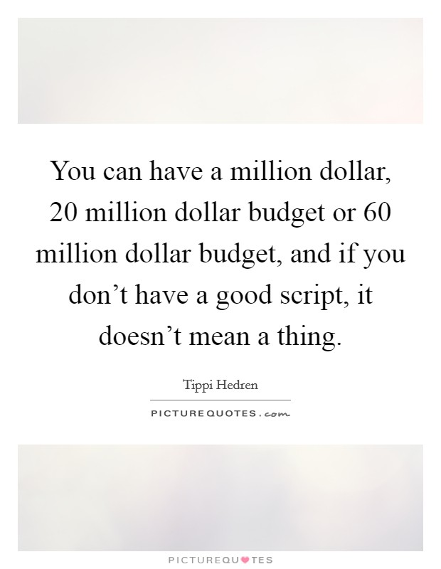 You can have a million dollar, 20 million dollar budget or 60 million dollar budget, and if you don't have a good script, it doesn't mean a thing. Picture Quote #1