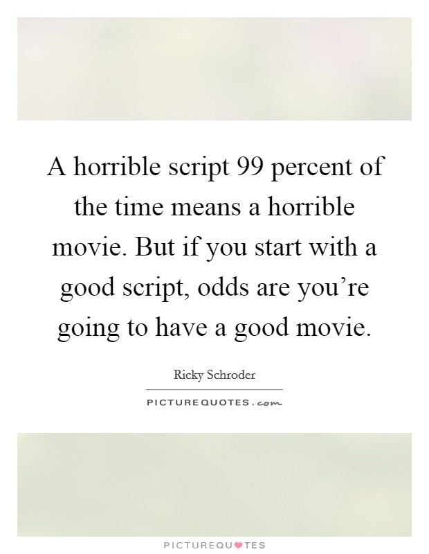 A horrible script 99 percent of the time means a horrible movie. But if you start with a good script, odds are you're going to have a good movie Picture Quote #1