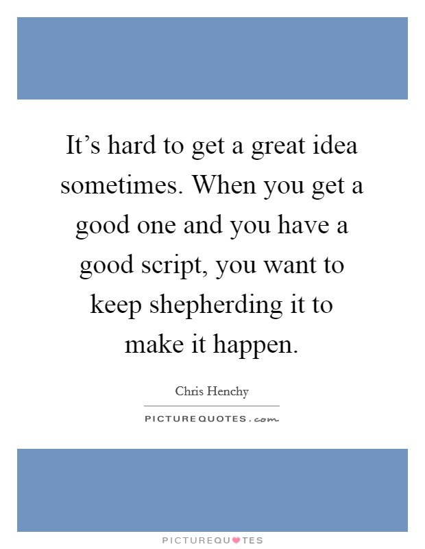 It's hard to get a great idea sometimes. When you get a good one and you have a good script, you want to keep shepherding it to make it happen Picture Quote #1