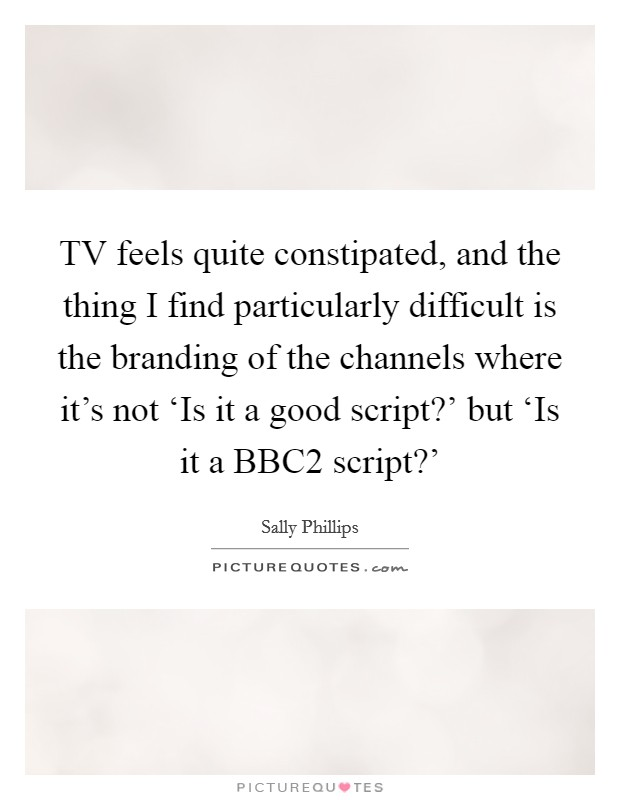 TV feels quite constipated, and the thing I find particularly difficult is the branding of the channels where it's not 'Is it a good script?' but 'Is it a BBC2 script?' Picture Quote #1