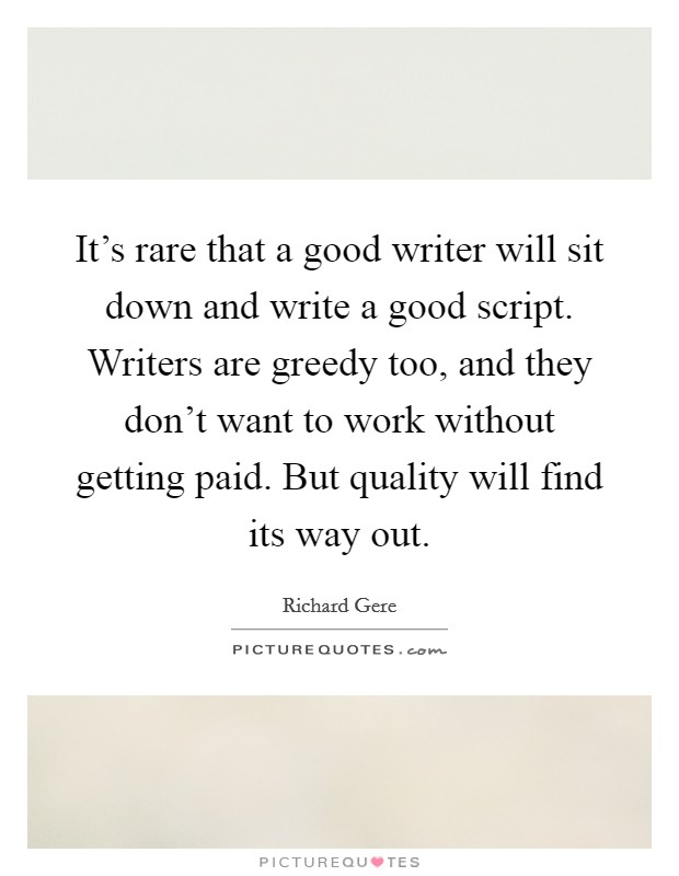 It's rare that a good writer will sit down and write a good script. Writers are greedy too, and they don't want to work without getting paid. But quality will find its way out. Picture Quote #1