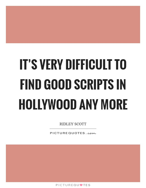 It's very difficult to find good scripts in Hollywood any more Picture Quote #1