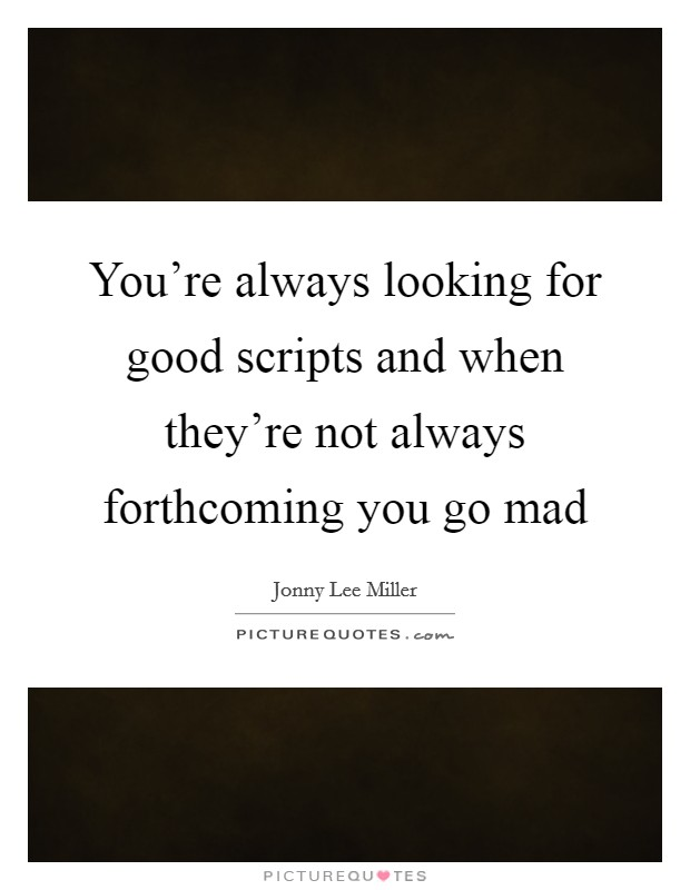 You're always looking for good scripts and when they're not always forthcoming you go mad Picture Quote #1