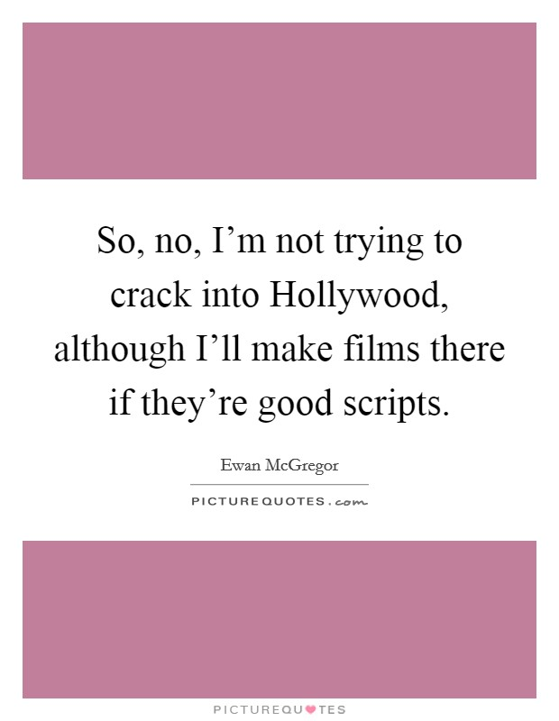 So, no, I'm not trying to crack into Hollywood, although I'll make films there if they're good scripts Picture Quote #1