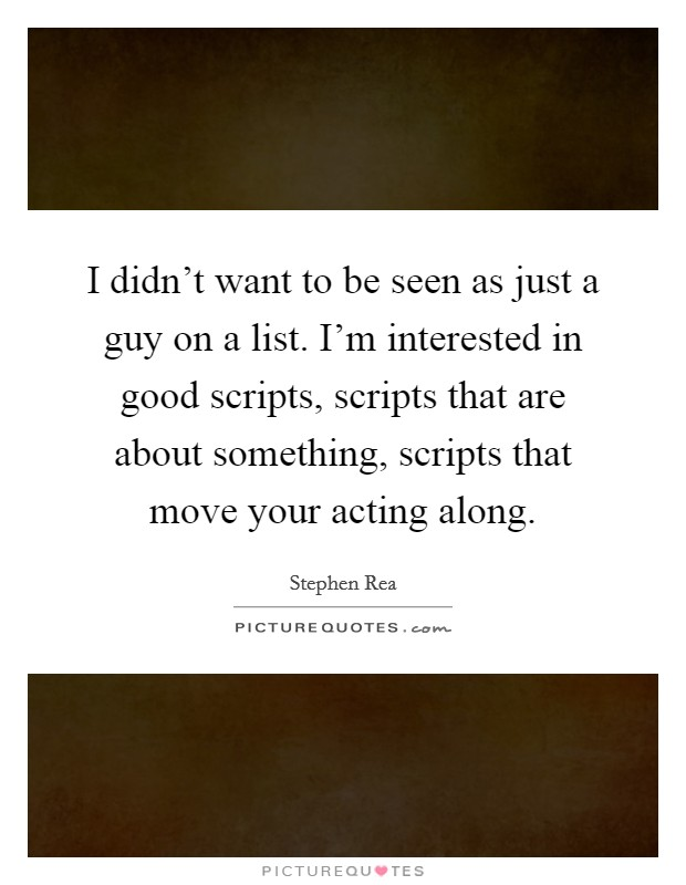 I didn't want to be seen as just a guy on a list. I'm interested in good scripts, scripts that are about something, scripts that move your acting along Picture Quote #1