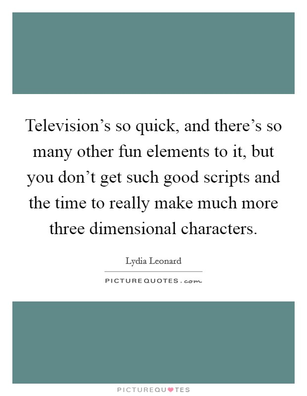 Television's so quick, and there's so many other fun elements to it, but you don't get such good scripts and the time to really make much more three dimensional characters Picture Quote #1