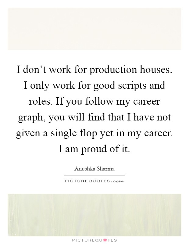 I don't work for production houses. I only work for good scripts and roles. If you follow my career graph, you will find that I have not given a single flop yet in my career. I am proud of it Picture Quote #1