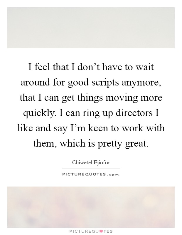 I feel that I don't have to wait around for good scripts anymore, that I can get things moving more quickly. I can ring up directors I like and say I'm keen to work with them, which is pretty great Picture Quote #1