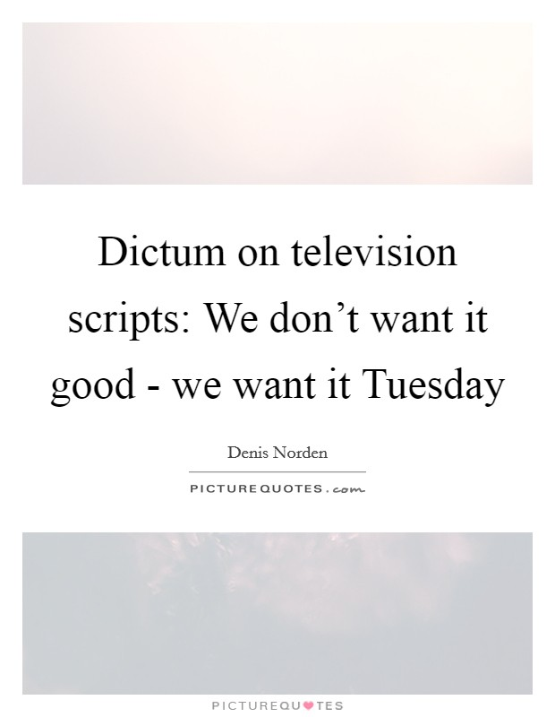 Dictum on television scripts: We don't want it good - we want it Tuesday Picture Quote #1