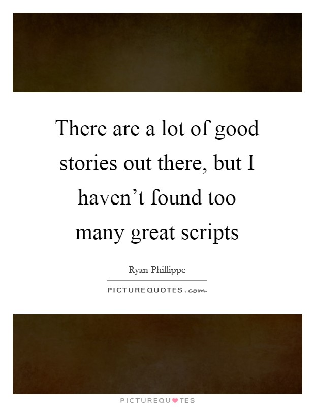 There are a lot of good stories out there, but I haven't found too many great scripts Picture Quote #1
