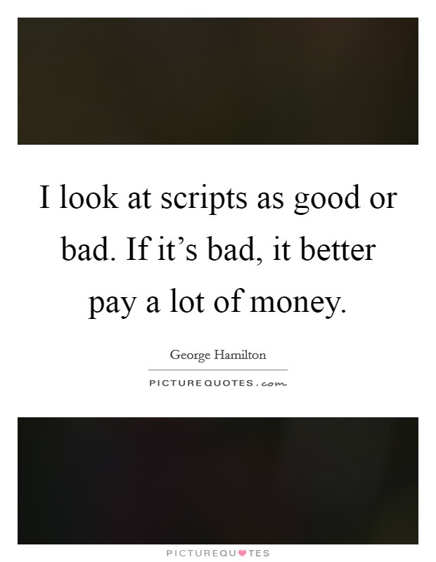 I look at scripts as good or bad. If it's bad, it better pay a lot of money Picture Quote #1