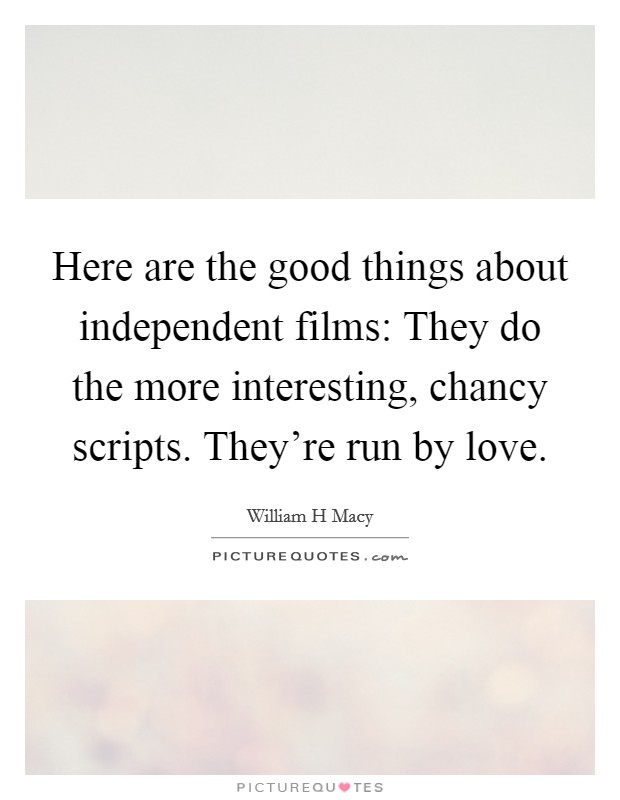 Here are the good things about independent films: They do the more interesting, chancy scripts. They're run by love Picture Quote #1
