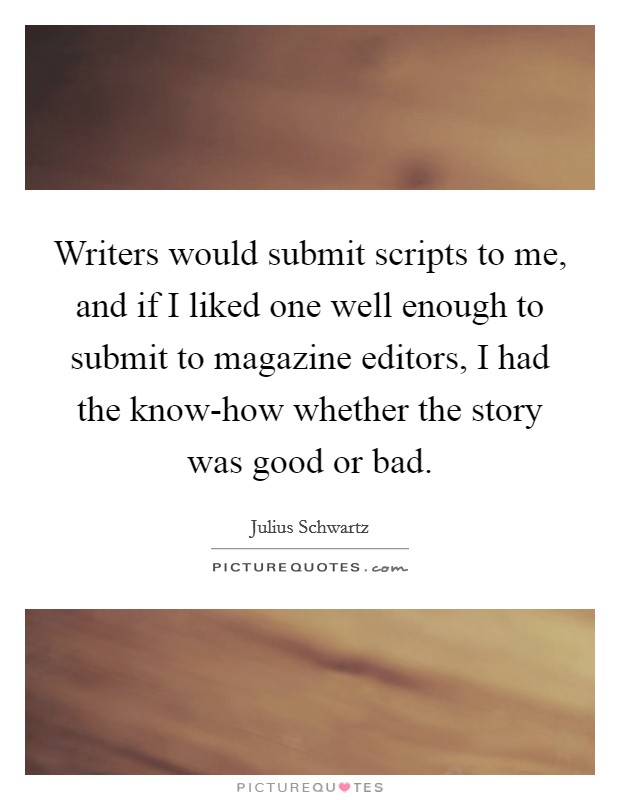Writers would submit scripts to me, and if I liked one well enough to submit to magazine editors, I had the know-how whether the story was good or bad Picture Quote #1