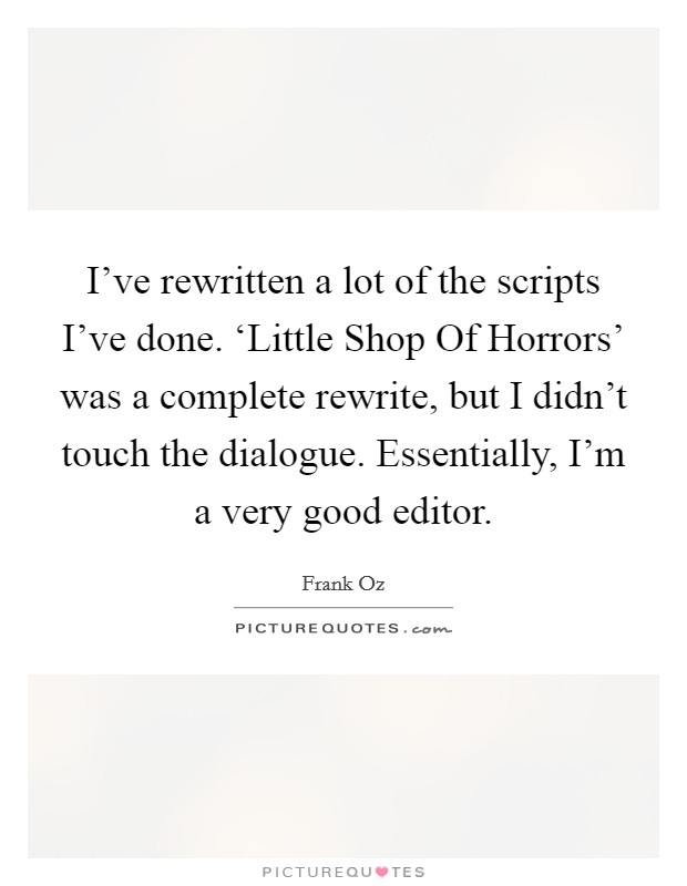 I've rewritten a lot of the scripts I've done. 'Little Shop Of Horrors' was a complete rewrite, but I didn't touch the dialogue. Essentially, I'm a very good editor Picture Quote #1