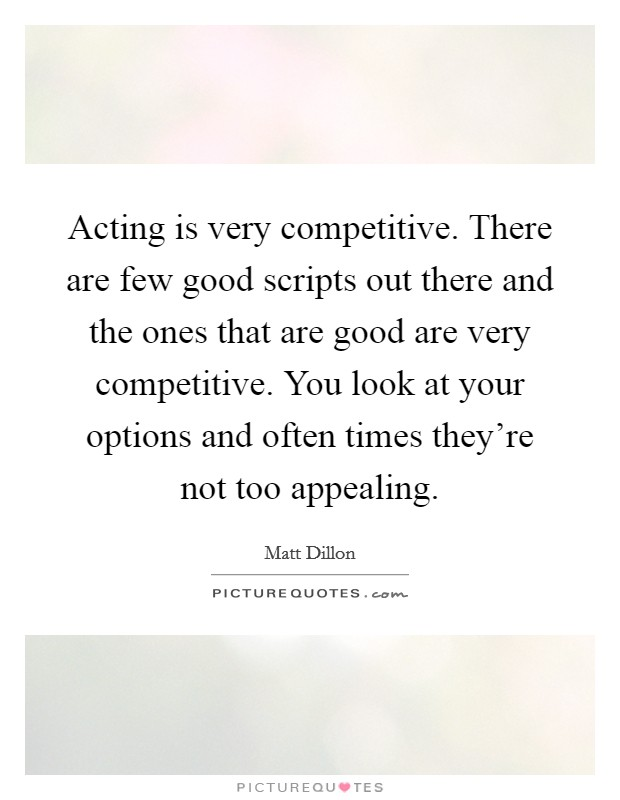 Acting is very competitive. There are few good scripts out there and the ones that are good are very competitive. You look at your options and often times they're not too appealing Picture Quote #1