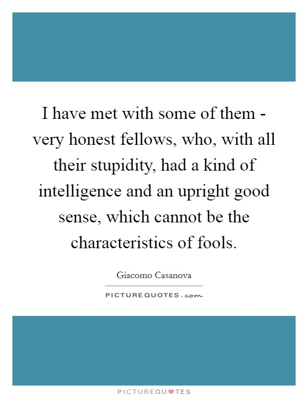 I have met with some of them - very honest fellows, who, with all their stupidity, had a kind of intelligence and an upright good sense, which cannot be the characteristics of fools. Picture Quote #1