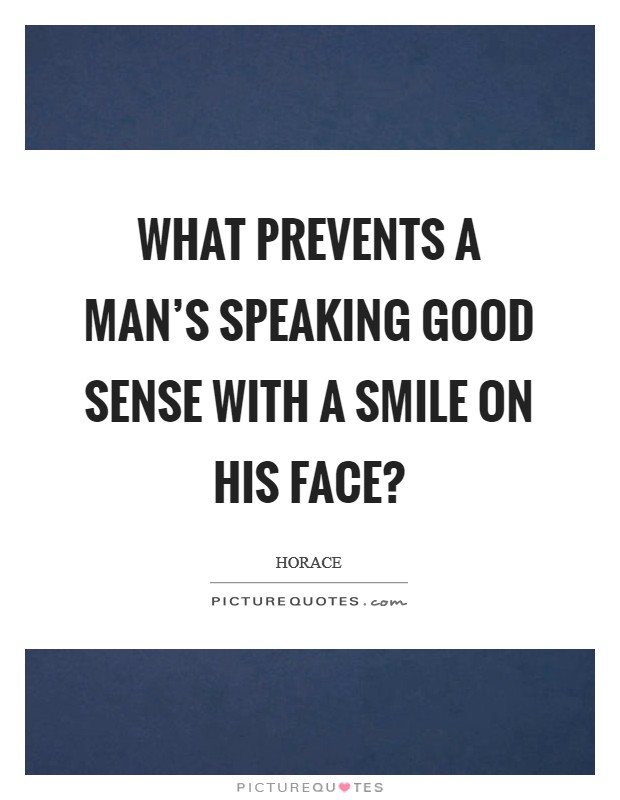 What prevents a man's speaking good sense with a smile on his face? Picture Quote #1
