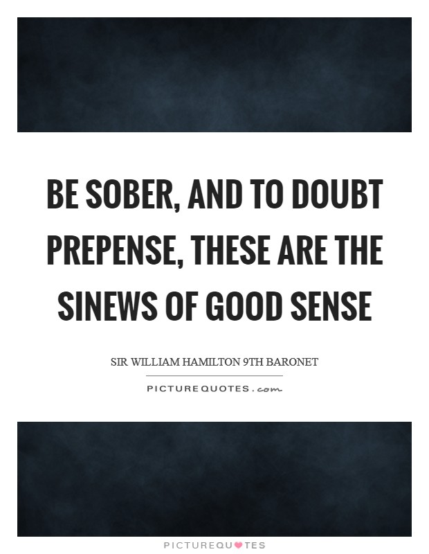 Be sober, and to doubt prepense, These are the sinews of good sense Picture Quote #1