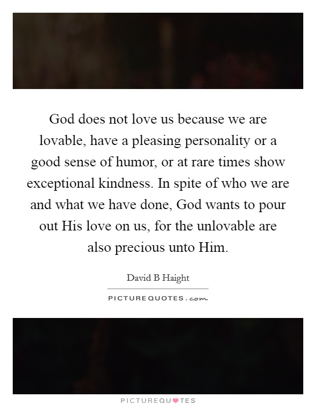 God does not love us because we are lovable, have a pleasing personality or a good sense of humor, or at rare times show exceptional kindness. In spite of who we are and what we have done, God wants to pour out His love on us, for the unlovable are also precious unto Him. Picture Quote #1
