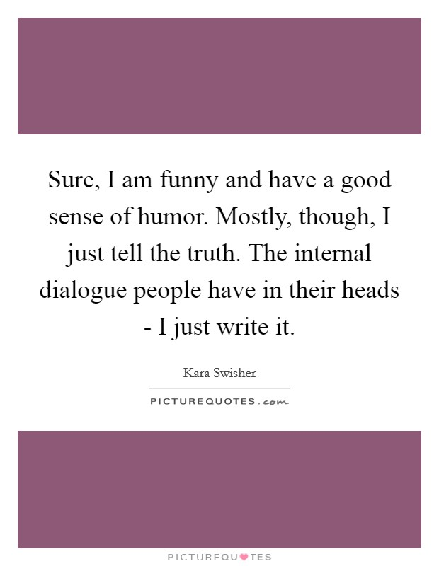 Sure, I am funny and have a good sense of humor. Mostly, though, I just tell the truth. The internal dialogue people have in their heads - I just write it Picture Quote #1