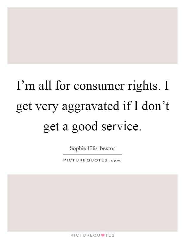 I'm all for consumer rights. I get very aggravated if I don't get a good service Picture Quote #1