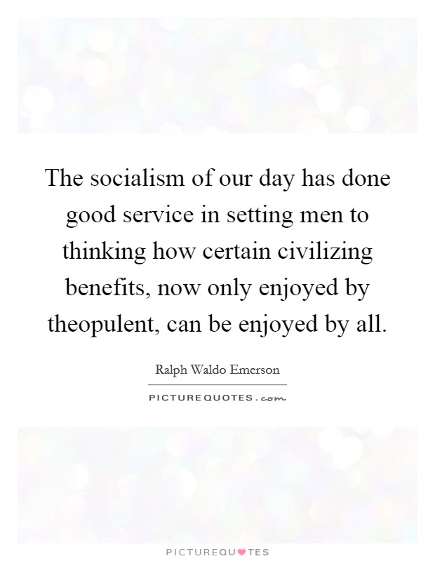The socialism of our day has done good service in setting men to thinking how certain civilizing benefits, now only enjoyed by theopulent, can be enjoyed by all Picture Quote #1