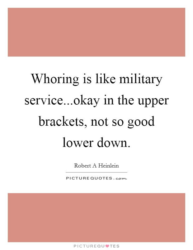 Whoring is like military service...okay in the upper brackets, not so good lower down Picture Quote #1