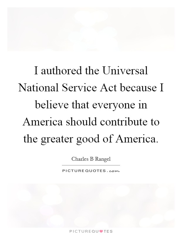I authored the Universal National Service Act because I believe that everyone in America should contribute to the greater good of America Picture Quote #1