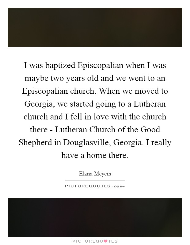 I was baptized Episcopalian when I was maybe two years old and we went to an Episcopalian church. When we moved to Georgia, we started going to a Lutheran church and I fell in love with the church there - Lutheran Church of the Good Shepherd in Douglasville, Georgia. I really have a home there Picture Quote #1