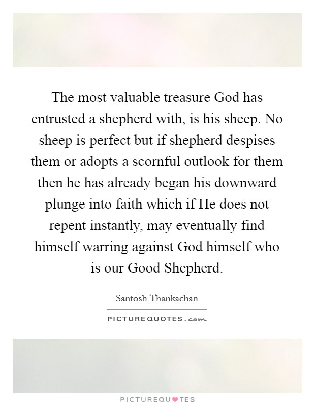 The most valuable treasure God has entrusted a shepherd with, is his sheep. No sheep is perfect but if shepherd despises them or adopts a scornful outlook for them then he has already began his downward plunge into faith which if He does not repent instantly, may eventually find himself warring against God himself who is our Good Shepherd Picture Quote #1