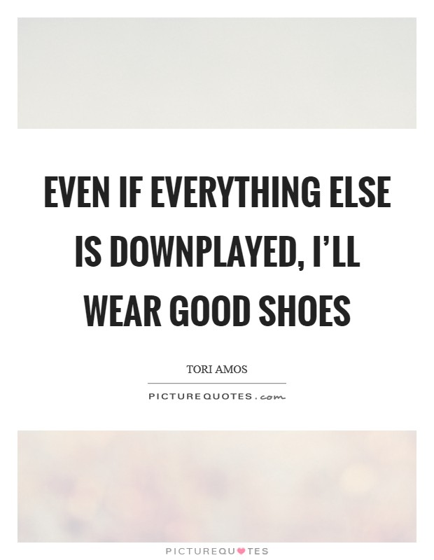 Even if everything else is downplayed, I'll wear good shoes Picture Quote #1