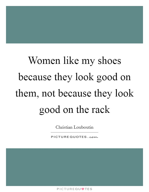 Women like my shoes because they look good on them, not because they look good on the rack Picture Quote #1
