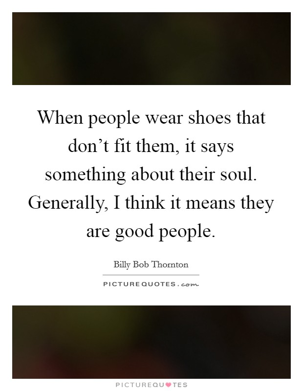 When people wear shoes that don't fit them, it says something about their soul. Generally, I think it means they are good people Picture Quote #1