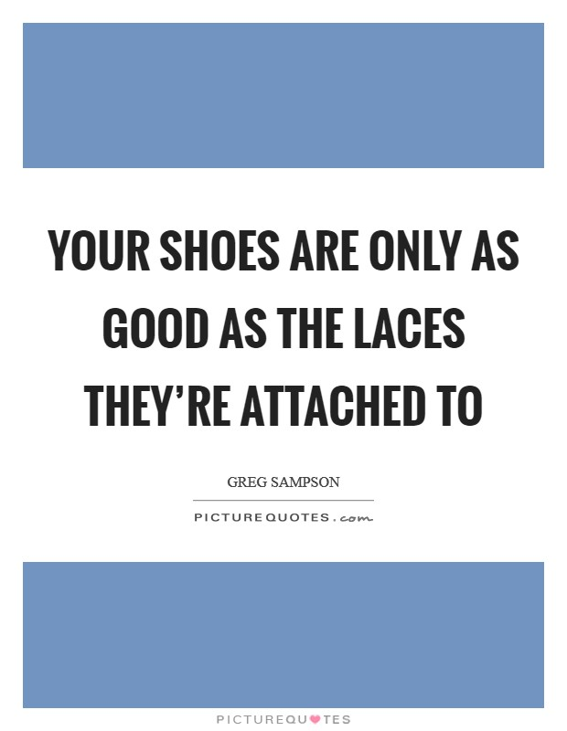Your shoes are only as good as the laces they're attached to Picture Quote #1