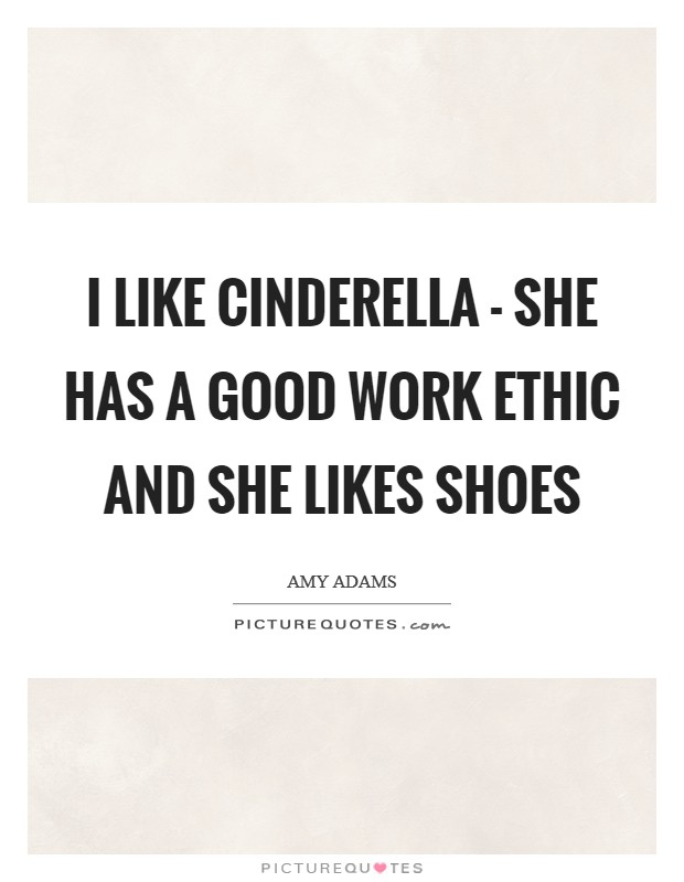 I like Cinderella - she has a good work ethic and she likes shoes Picture Quote #1