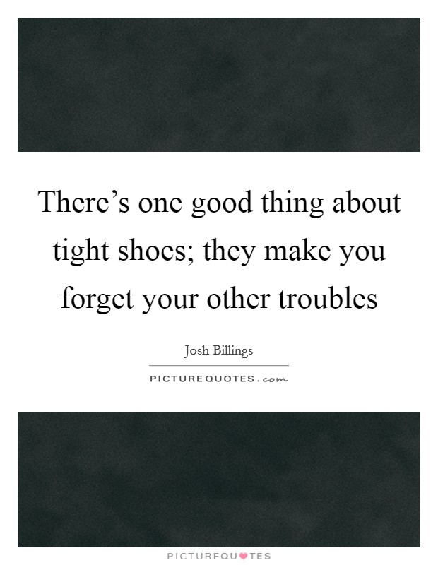 There's one good thing about tight shoes; they make you forget your other troubles Picture Quote #1