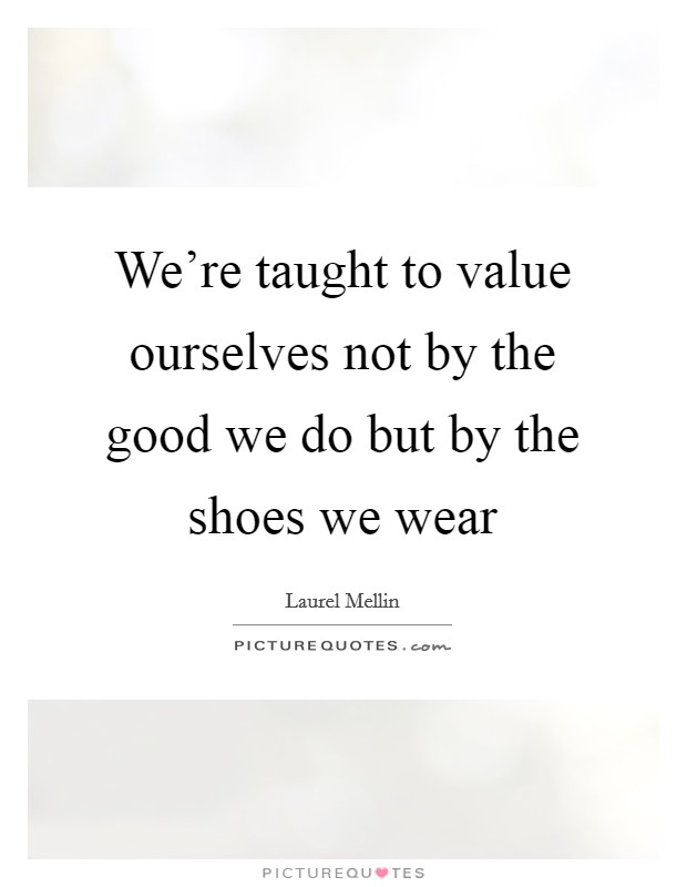 We're taught to value ourselves not by the good we do but by the shoes we wear Picture Quote #1