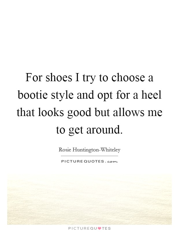 For shoes I try to choose a bootie style and opt for a heel that looks good but allows me to get around Picture Quote #1