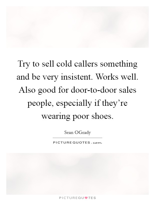 Try to sell cold callers something and be very insistent. Works well. Also good for door-to-door sales people, especially if they're wearing poor shoes Picture Quote #1