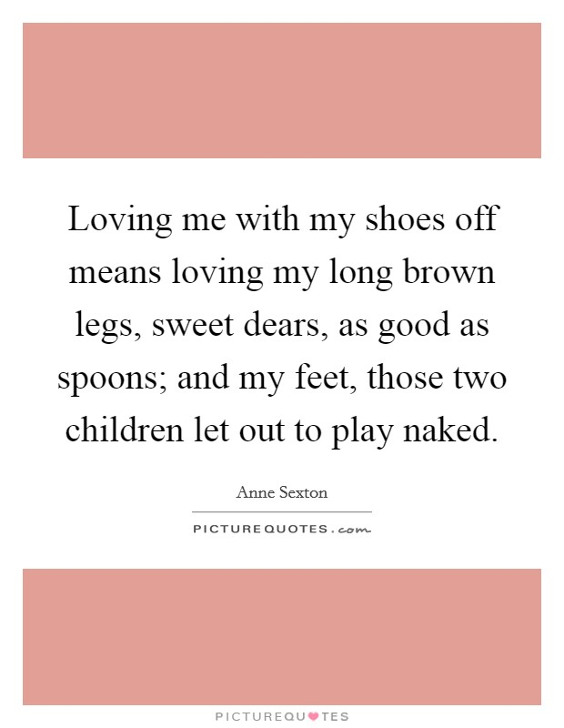 Loving me with my shoes off means loving my long brown legs, sweet dears, as good as spoons; and my feet, those two children let out to play naked Picture Quote #1