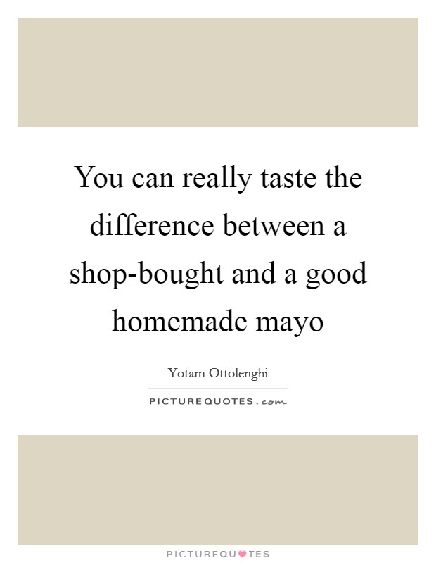 You can really taste the difference between a shop-bought and a good homemade mayo Picture Quote #1