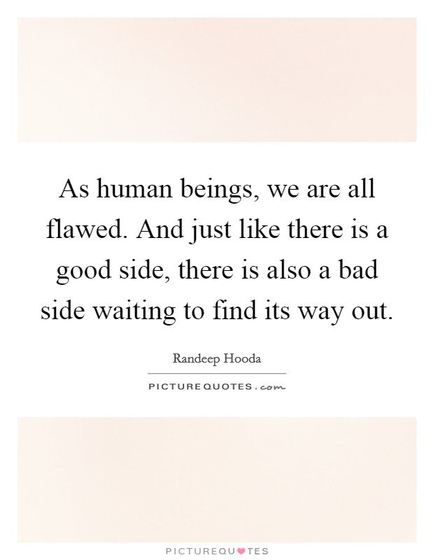 As human beings, we are all flawed. And just like there is a good side, there is also a bad side waiting to find its way out Picture Quote #1