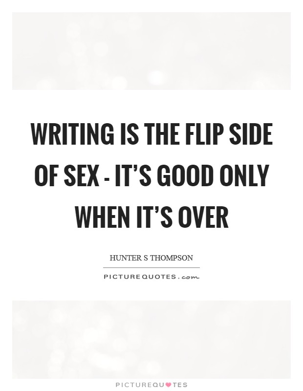 Writing is the flip side of sex - it's good only when it's over Picture Quote #1