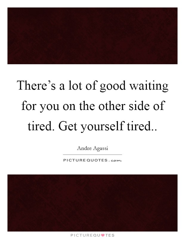 There's a lot of good waiting for you on the other side of tired. Get yourself tired Picture Quote #1