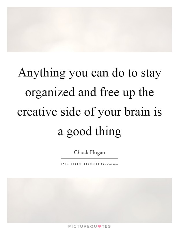 Anything you can do to stay organized and free up the creative side of your brain is a good thing Picture Quote #1