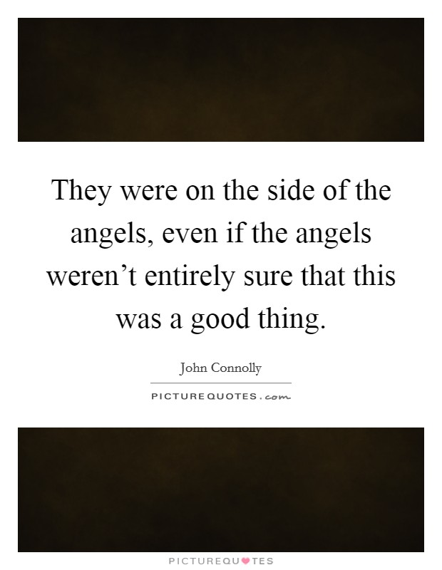 They were on the side of the angels, even if the angels weren't entirely sure that this was a good thing Picture Quote #1