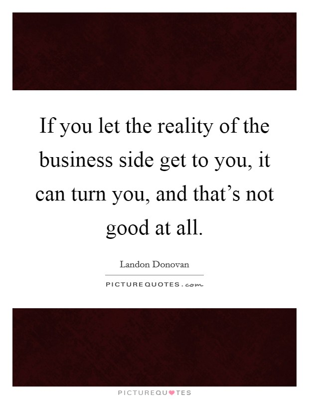 If you let the reality of the business side get to you, it can turn you, and that's not good at all Picture Quote #1