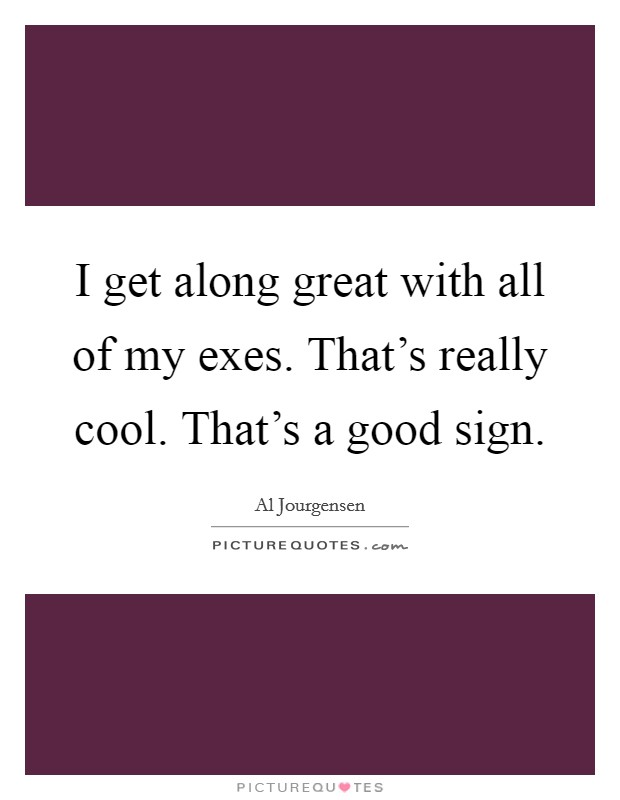 I get along great with all of my exes. That's really cool. That's a good sign Picture Quote #1