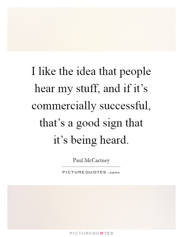 I like the idea that people hear my stuff, and if it's commercially successful, that's a good sign that it's being heard Picture Quote #1