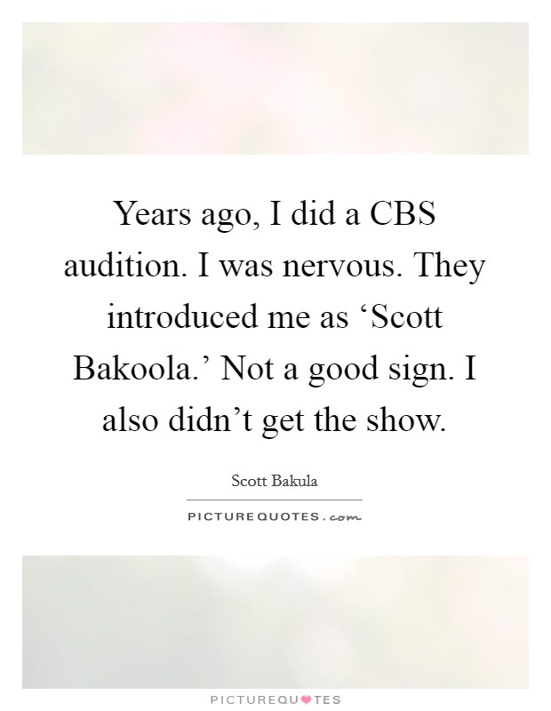 Years ago, I did a CBS audition. I was nervous. They introduced me as 'Scott Bakoola.' Not a good sign. I also didn't get the show Picture Quote #1
